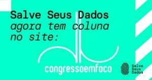 Coluna Congresso em Foco campanha Salve Seus Dados